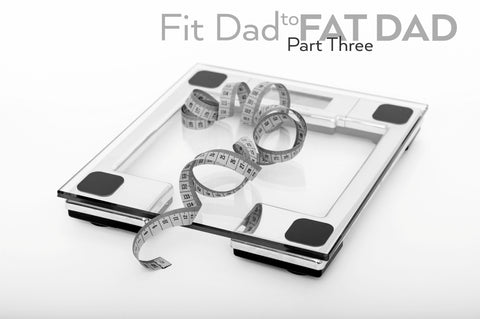 Fit Dad to Fat Dad - Part 3