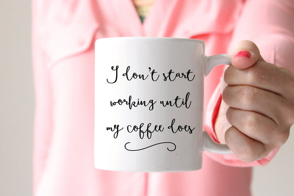 I Dont Start Working Coffee Mug, Funny Coffee Mug