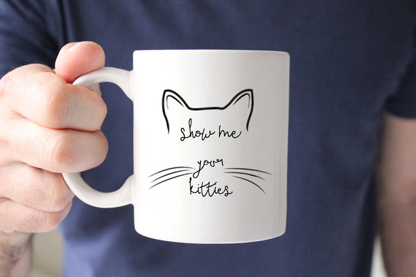 Show me your Kitties Coffee Mug, Funny Mug