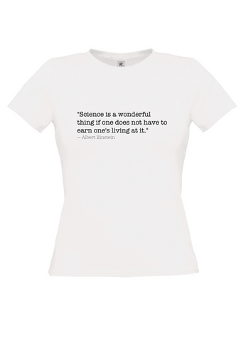 "White t-shirt with ""Science is a wonderful thing if one does not have to earn one's living at it."" Albert Einstein in black text"