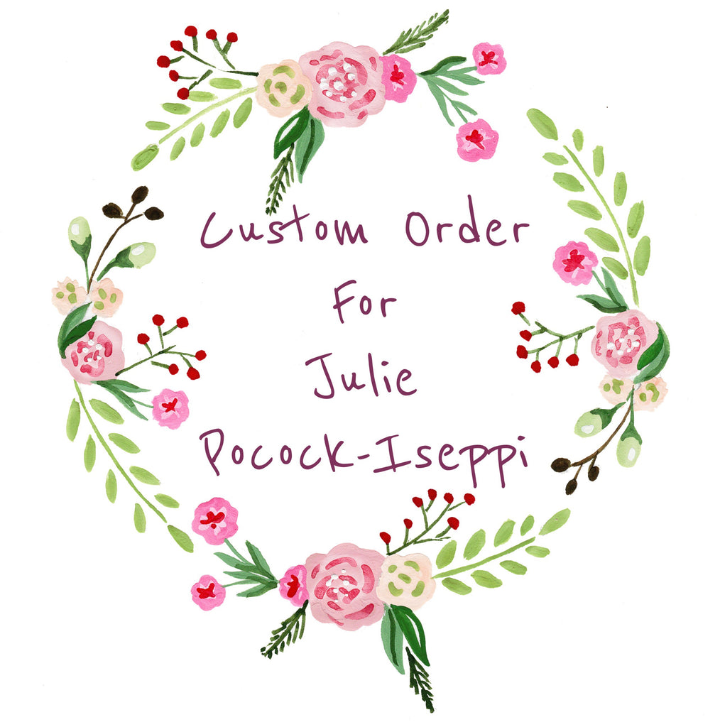 Custom Order For Julie Pocock-Iseppi