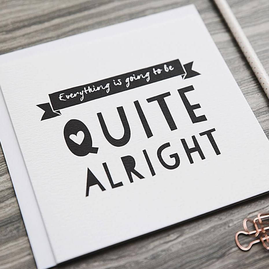 Everything is going to be ok sympathy card - 'Quite Alright'