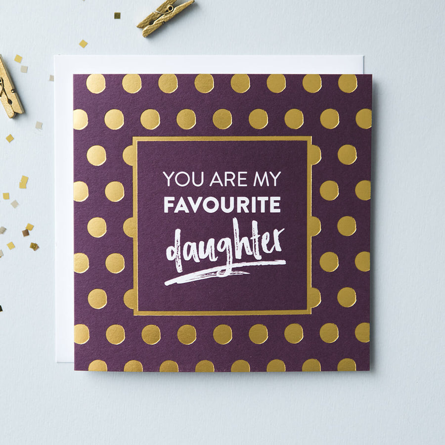 burgundy card with gold foil polka dots which reads 'you are my favourite daughter'