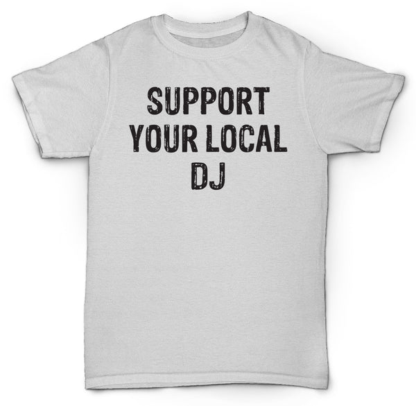 SUPPORT YOUR LOCAL DJ T SHIRT VINYL RECORDS HIPSTER FUNNY