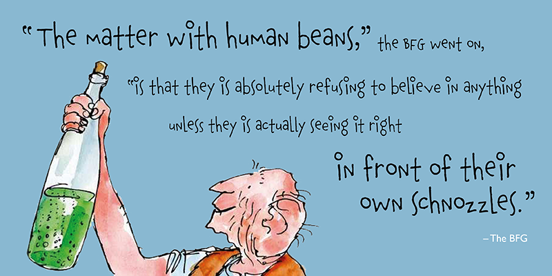 """The matter with human beans,"" the BFG went on, ""is that they is absolutely refusing to believe in anything unless they is actually seeing it right in front of their own schnozzles."""