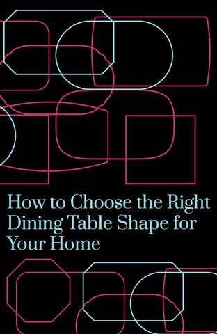 How to choose the right dining table shape for your home.