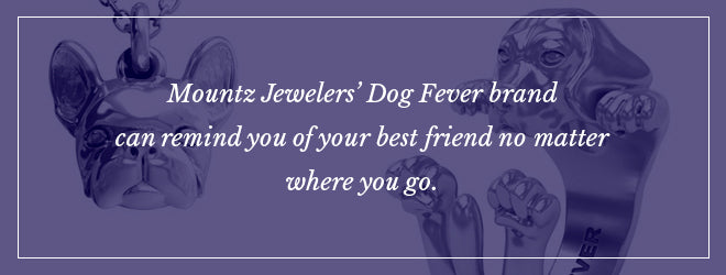 Mountz Jewelers' Dog Fever brand can remind you of your best friend no matter where you go.