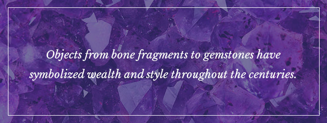Objects from bone fragments to gemstones have symbolized wealth and style throughout the centuries.