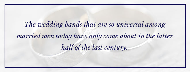 Wedding bands for men have only been around for the latter half of the last century.