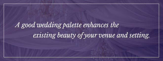 Your wedding palette should enhance your venue and setting.