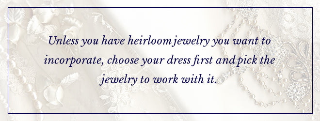 Unless you have heirloom jewelry, choose your dress first and pick the jewelry to work with it.