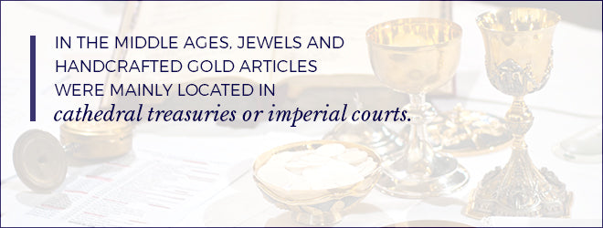 In the Middle Ages, jewels and handcrafted gold items were mainly located in cathedral treasuries or imperial courts.