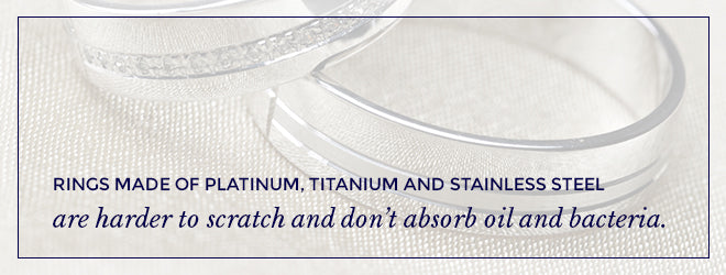 Platinum, titanium and stainless steel are harder to scratch and don't absorb oil and dirt.