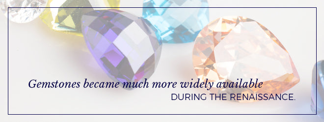 Gemstones became much more widely available during the renaissance.
