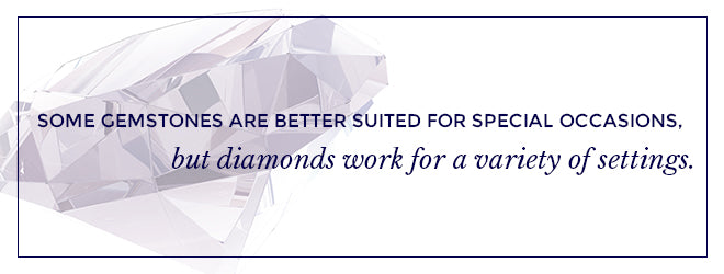 Some gemstones are better suited for special occasions, but diamonds work for a variety of settings.