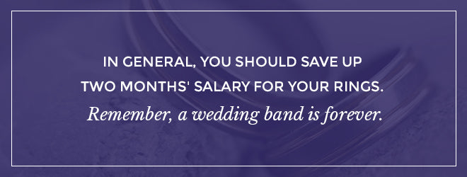 Generally, you should save up two months' salary for your rings.