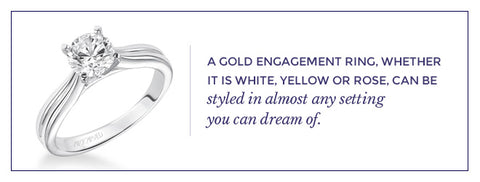 A gold engagement ring, whether it is white, yellow or rose, can be styled in almost any setting you can dream of.