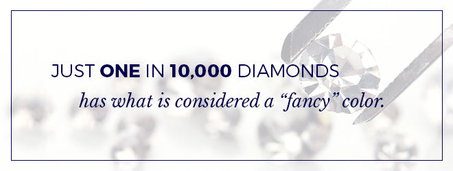 "Just 1 in 10,000 diamonds has what is considered a ""fancy"" color."