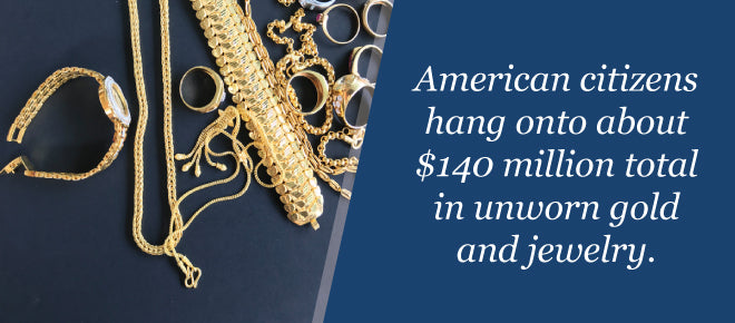 American citizens hold onto about $140 million in unworn gold and jewelry.