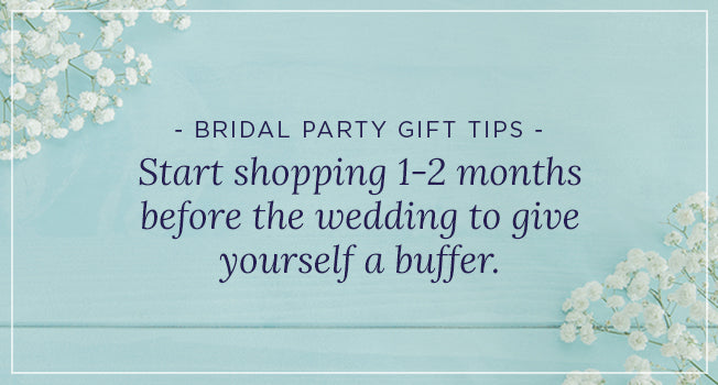 Bridal Party Gift Tips: Star shopping 1-2 months before the wedding to give yourself a buffer.