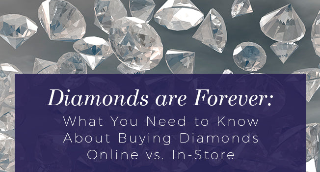 Diamonds are Forever: What you need to know about buying diamonds online vs in-store