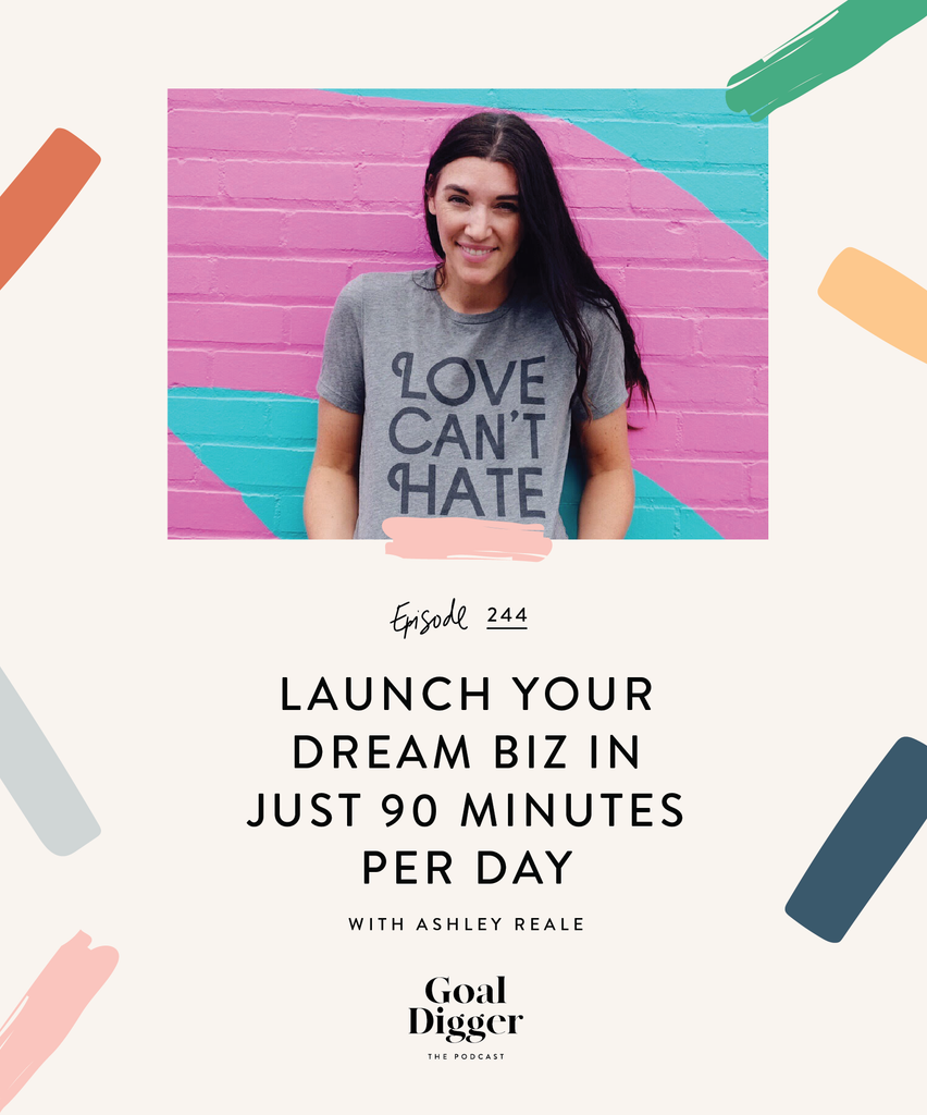 Launch Your Dream Business in Just 90 Minutes a Day with Ashley Reale and The Goal Digger Podcast