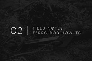 Field Notes 02 - How To Use A Ferro Rod