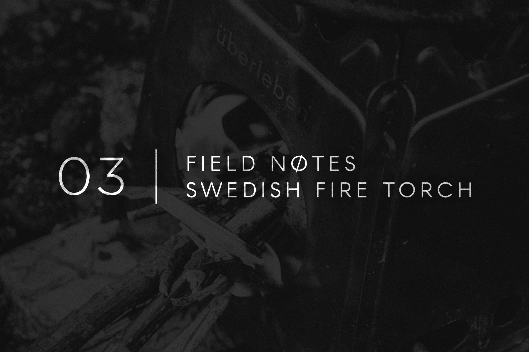 Field Notes 03 - Swedish Fire Torch