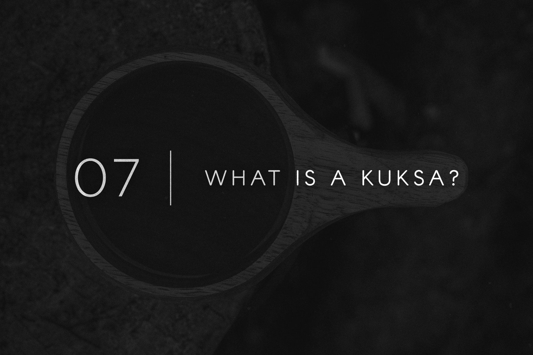 Field Notes 07 - What is a Kuksa Cup?