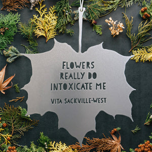 Leaf Quote - Flowers really do intoxicate me - Vita Sackville-West