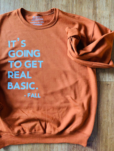 Adult-It's Going to get Real Basic- Fall (Sweatshirt and T-Shirt Option)