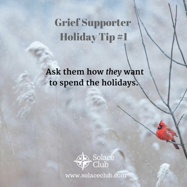 Grief Supporter Holiday Tip #1: Ask them how they want to spend the holidays.