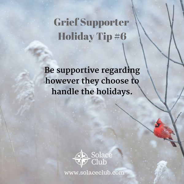 Grief Supporter Holiday Tip #6: Be supportive regarding however they choose to handle the holidays.