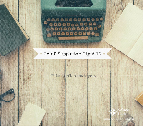 Grief Supporter Tip #10: This isn't about you.