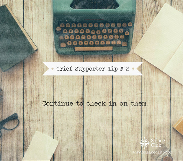 Grief Supporter Tip #2: Continue to check in on them…