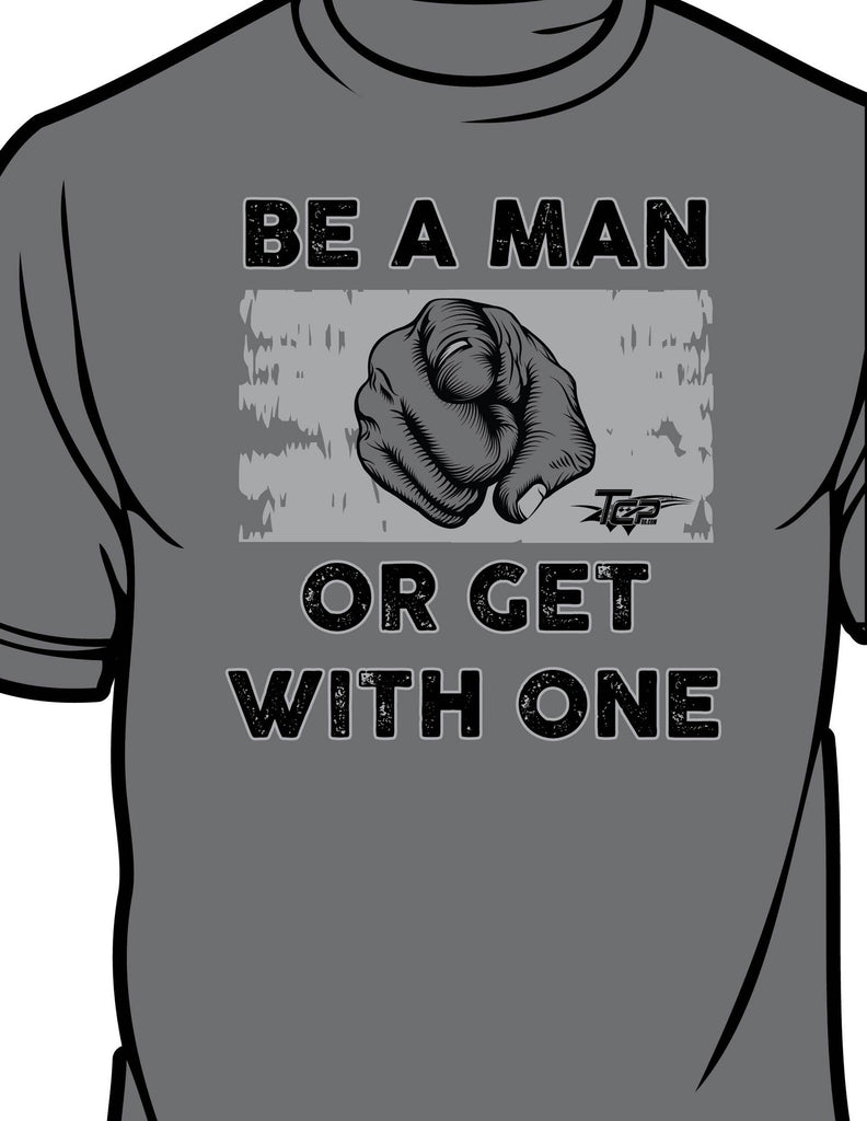 """Be a Man or Get With One"" Unisex Tee Shirt"