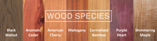 Mahogany, Black Walnut, Carmalized Bamboo, Aromatic Cedar, Purple Heart and Shimmering Maple