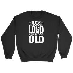 If It's Too Loud, You're Too Old Sweatshirt
