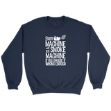 Every Machine Is A Smoke Machine If You Operate It Wrong Enough Sweatshirt