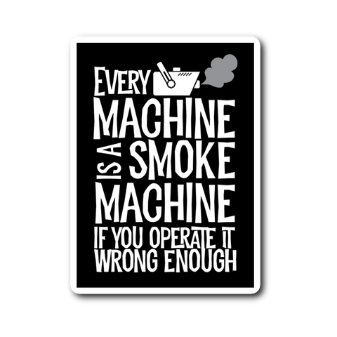 Every Machine Is A Smoke Machine If You Operate It Wrong Enough Sticker