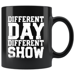 Different Day, Different Show Coffee Mug