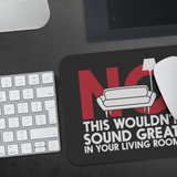 No This Wouldn't Sound Great In Your Living Room Mouse Pad