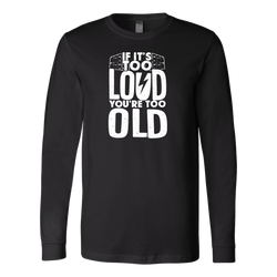 If It's Too Loud, You're Too Old Long Sleeve Shirt