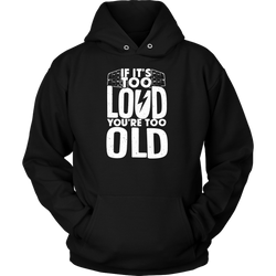 If It's Too Loud, You're Too Old Hoodie
