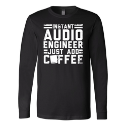 Instant Audio Engineer Just Add Coffee Long Sleeve Shirt