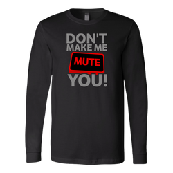 Don't Make Me Mute You Long Sleeve T-Shirt