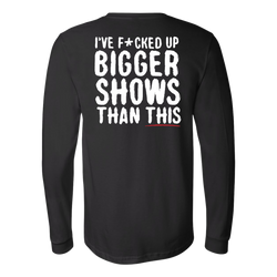 I've F*cked Up Bigger Shows Than This Long Sleeve Shirt