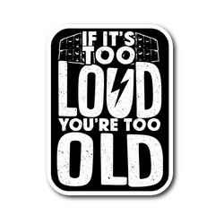 If It's Too Loud, You're Too Old Sticker