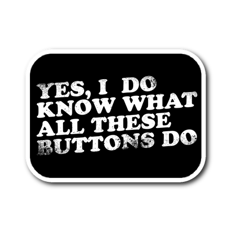 Yes, I Do Know What All These Buttons Do Sticker