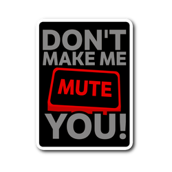 Don't Make Me Mute You Sticker